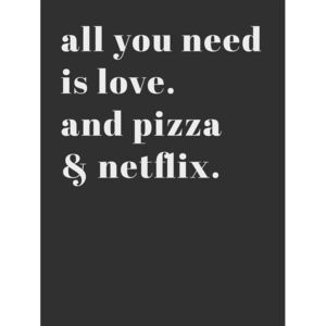 All you need is love and pizza and netflix, (96 x 128 cm)